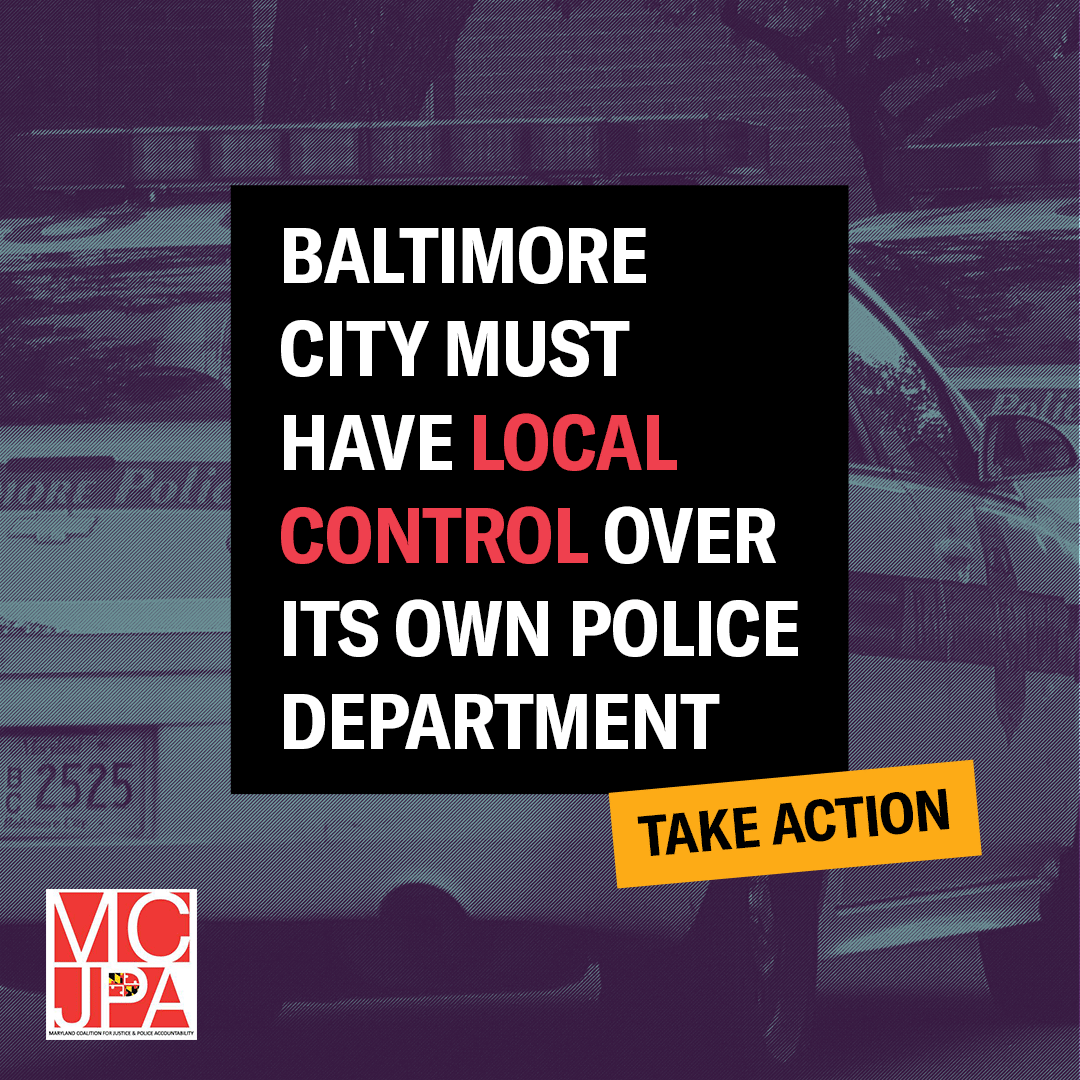 Baltimore City must have local control of its own police department. Take action. Maryland Coalition for Justice and Police Accountability. Image has BPD police cars in the background with a purple overlay.