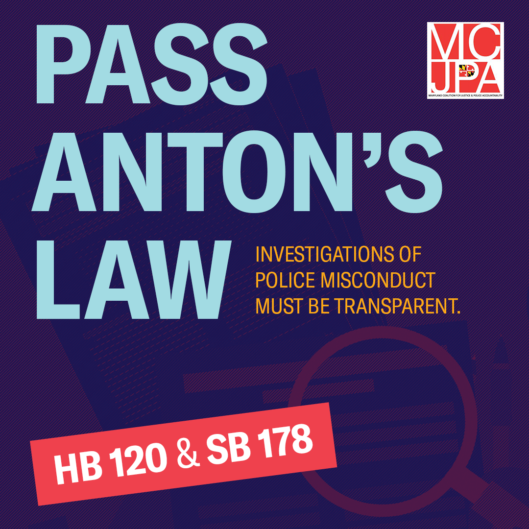 Pass Anton's Law (HB 120 / SB 178). Police misconduct investigations must be transparent. Action alert via Maryland Coalition for Justice and Police Accountability).