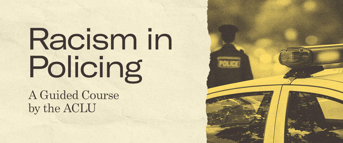 Racism in Policing: A Guided Course by the ACLU