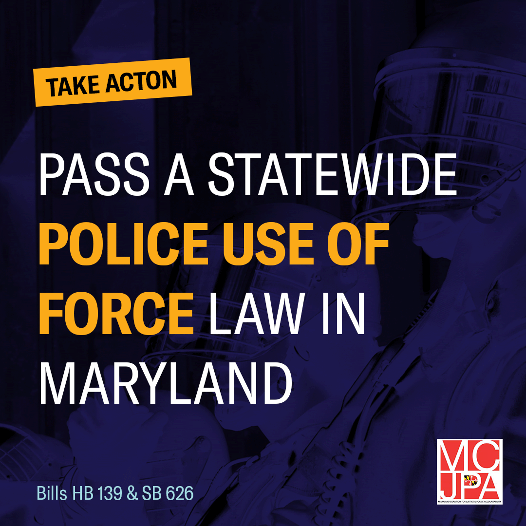 Take Action: Pass a statewide police use of force law in Maryland (via Maryland Coalition for Justice and Police Accountability).