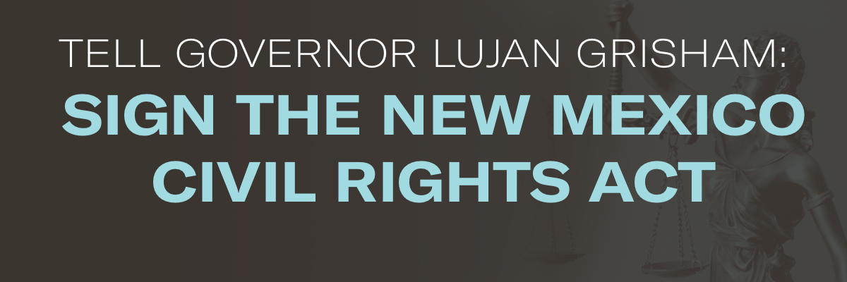 Tell Governor Lujan Grisham: Sign the New Mexico Civil Rights Act