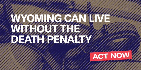 Wyoming can live without the death penalty. Act Now